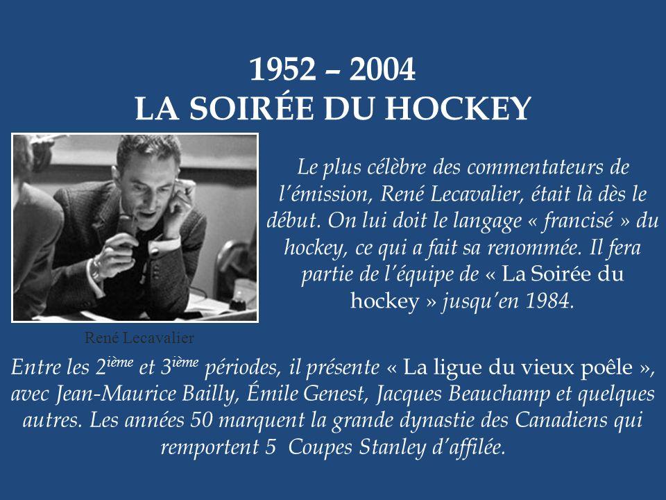1952 – 2004 LA SOIRÉE DU HOCKEY Très tôt, le hockey fait partie de la programmation de Radio-Canada. Le 11 octobre 1952, « La Soirée du hockey » prése