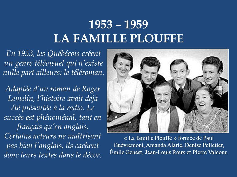 1953 – 1959 LA FAMILLE PLOUFFE « La famille Plouffe » formée de Paul Guèvremont, Amanda Alarie, Denise Pelletier, Émile Genest, Jean-Louis Roux et Pierre Valcour.