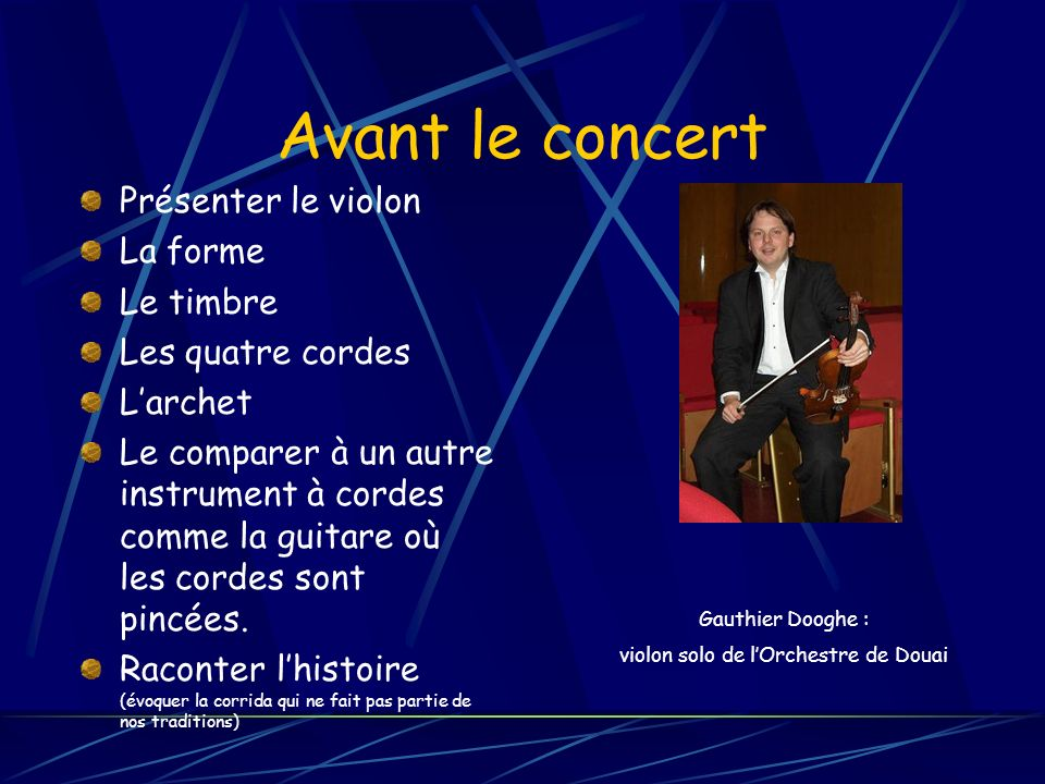 Avant le concert Présenter le violon La forme Le timbre Les quatre cordes Larchet Le comparer à un autre instrument à cordes comme la guitare où les cordes sont pincées.