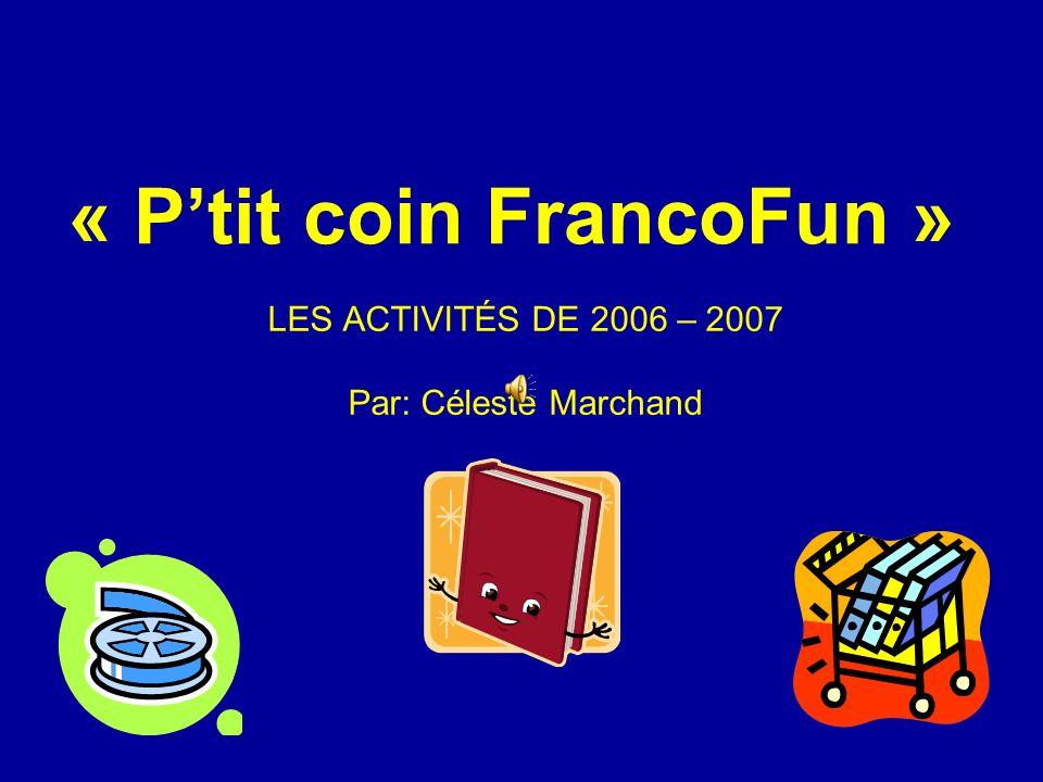 « Ptit coin FrancoFun » LES ACTIVITÉS DE 2006 – 2007 Par: Céleste Marchand