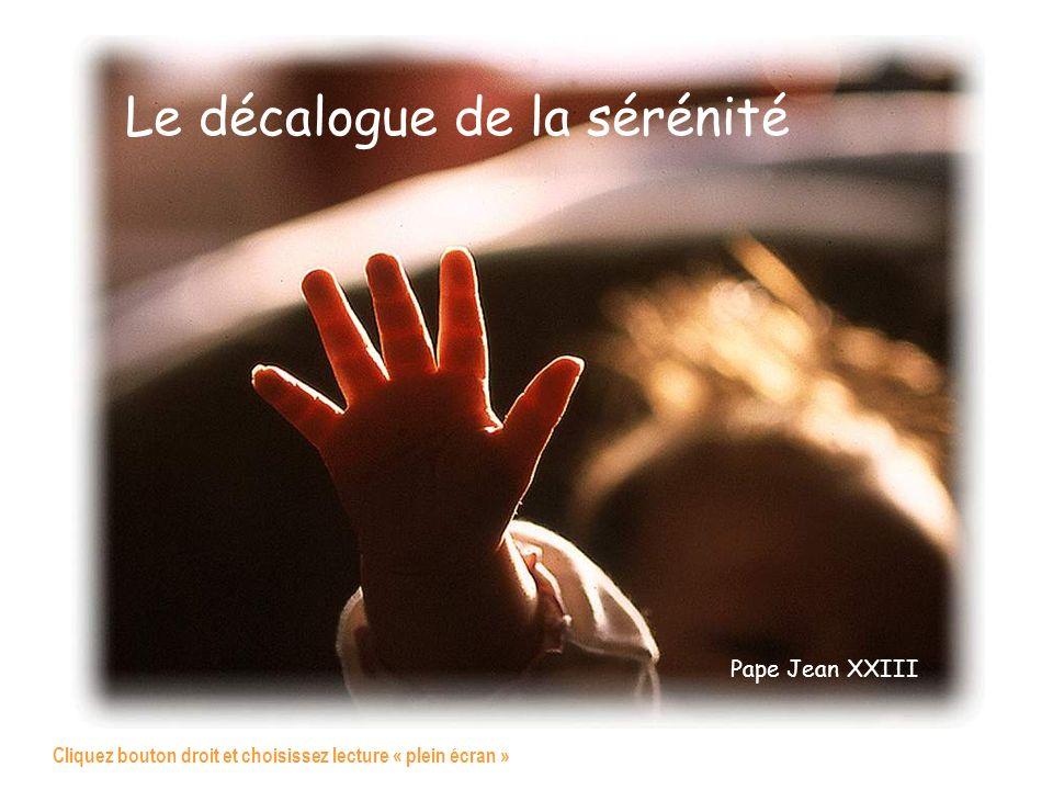 Le décalogue de la sérénité Pape Jean XXIII Cliquez bouton droit et choisissez lecture « plein écran »