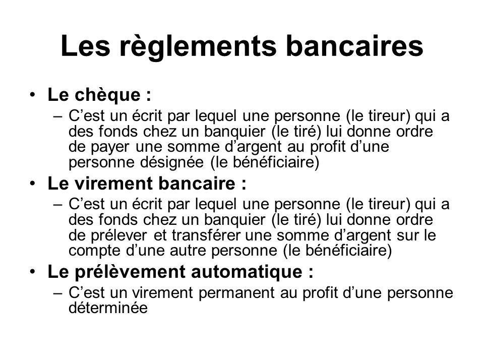 Les règlements bancaires Le chèque : –Cest un écrit par lequel une personne (le tireur) qui a des fonds chez un banquier (le tiré) lui donne ordre de