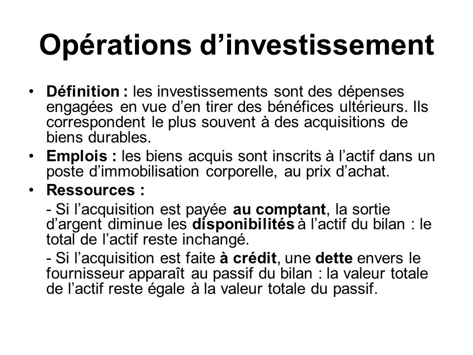 Opérations dinvestissement Définition : les investissements sont des dépenses engagées en vue den tirer des bénéfices ultérieurs. Ils correspondent le
