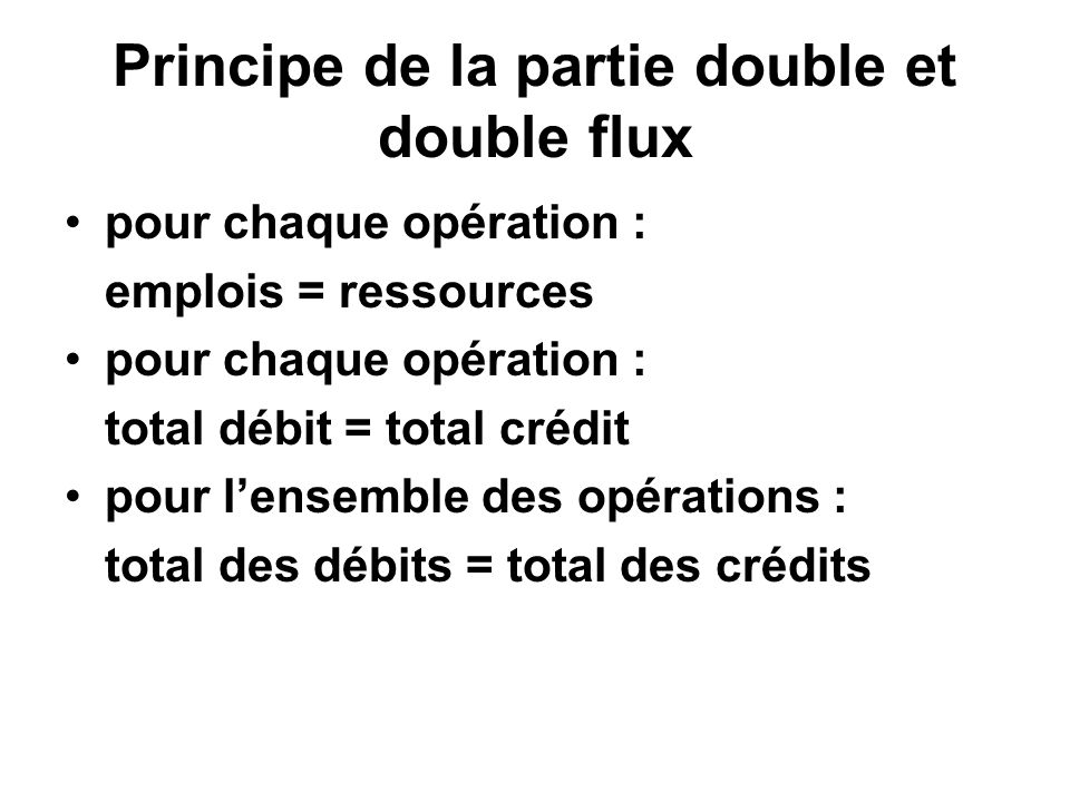 Principe de la partie double et double flux pour chaque opération : emplois = ressources pour chaque opération : total débit = total crédit pour lense