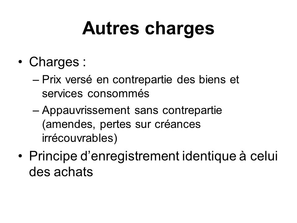 Autres charges Charges : –Prix versé en contrepartie des biens et services consommés –Appauvrissement sans contrepartie (amendes, pertes sur créances