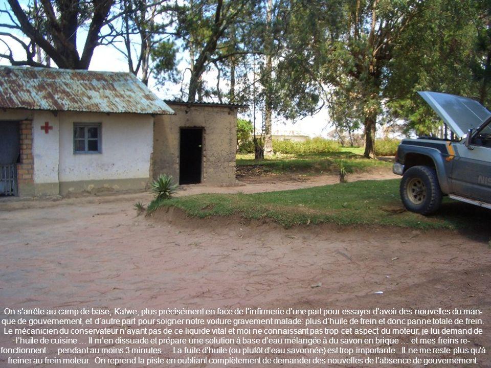 On sarrête au camp de base, Katwe, plus précisément en face de linfirmerie dune part pour essayer davoir des nouvelles du man- que de gouvernement, et
