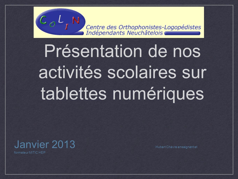 Présentation de nos activités scolaires sur tablettes numériques Janvier 2013 Hubert Chèvre enseignant et formateur MITIC HEP