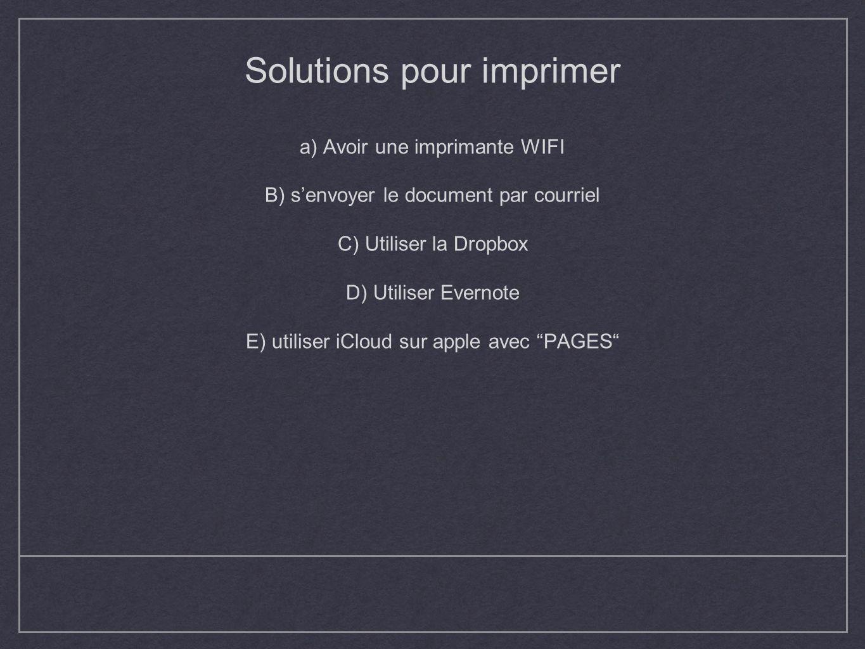 Solutions pour imprimer a) Avoir une imprimante WIFI B) senvoyer le document par courriel C) Utiliser la Dropbox D) Utiliser Evernote E) utiliser iClo