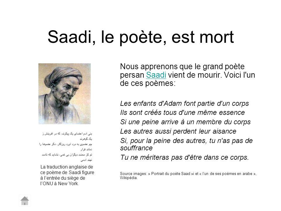 Saadi, le poète, est mort Nous apprenons que le grand poète persan Saadi vient de mourir. Voici l'un de ces poèmes:Saadi Les enfants d'Adam font parti