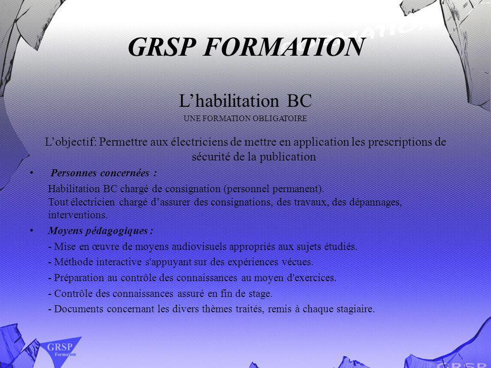 GRSP FORMATION Lhabilitation BC UNE FORMATION OBLIGATOIRE Lobjectif: Permettre aux électriciens de mettre en application les prescriptions de sécurité