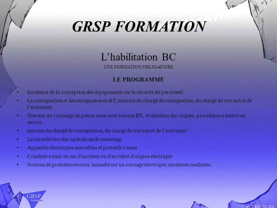 GRSP FORMATION Lhabilitation BC UNE FORMATION OBLIGATOIRE LE PROGRAMME Incidence de la conception des équipements sur la sécurité du personnel. La con