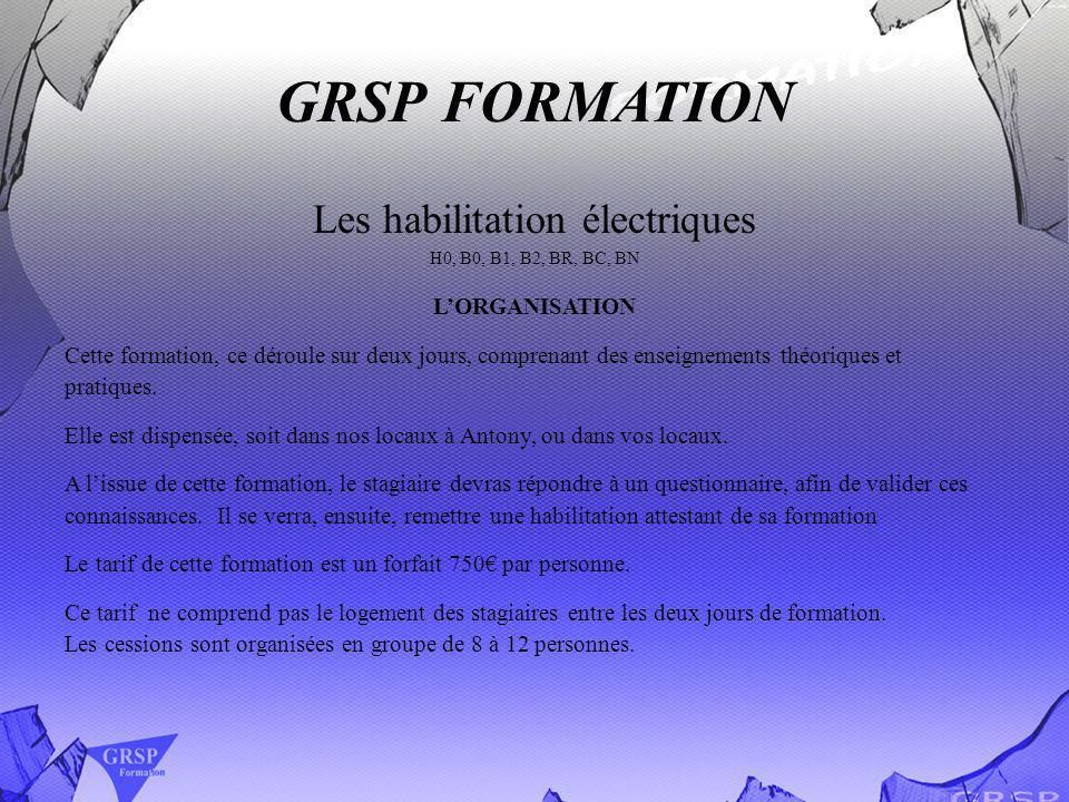 GRSP FORMATION Les habilitation électriques H0, B0, B1, B2, BR, BC, BN LORGANISATION Cette formation, ce déroule sur deux jours, comprenant des enseig