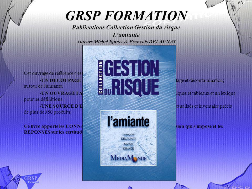 GRSP FORMATION Publications Collection Gestion du risque Lamiante Auteurs Michel Ignace & François DELAUNAY Cet ouvrage de référence c'est: -UN DECOUP