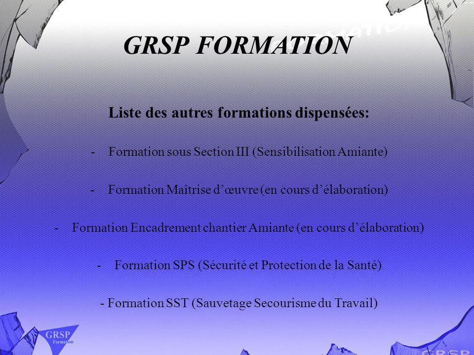 GRSP FORMATION Liste des autres formations dispensées: -Formation sous Section III (Sensibilisation Amiante) -Formation Maîtrise dœuvre (en cours déla