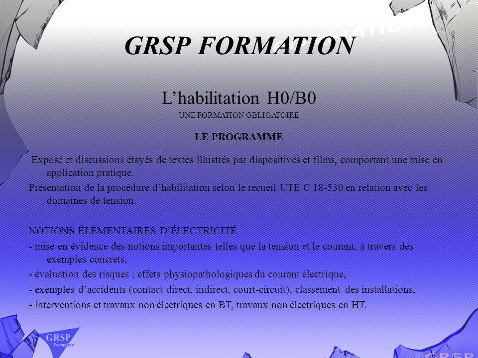 GRSP FORMATION Les habilitation électriques H0, B0, B1, B2, BR, BC, BN LORGANISATION Cette formation, ce déroule sur deux jours, comprenant des enseignements théoriques et pratiques.