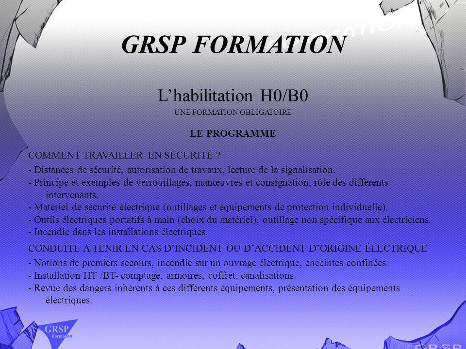 GRSP FORMATION Lhabilitation B1/B2/BN UNE FORMATION OBLIGATOIRE Lobjectif: permettre aux électriciens d opérer en sécurité sur tout ou partie d un ouvrage en exploitation.