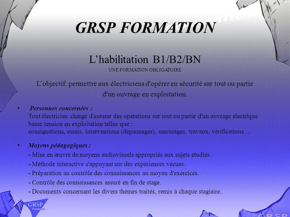 GRSP FORMATION Lhabilitation B1/B2/BN UNE FORMATION OBLIGATOIRE Lobjectif: permettre aux électriciens d'opérer en sécurité sur tout ou partie d'un ouv