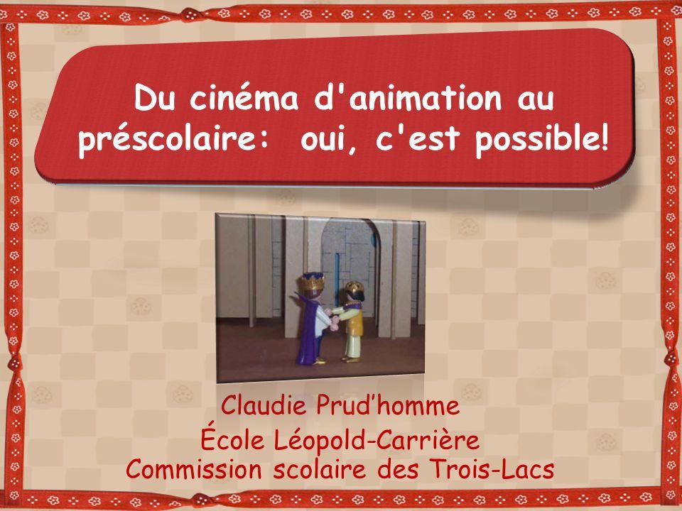 Du cinéma d'animation au préscolaire: oui, c'est possible! Claudie Prudhomme École Léopold-Carrière Commission scolaire des Trois-Lacs