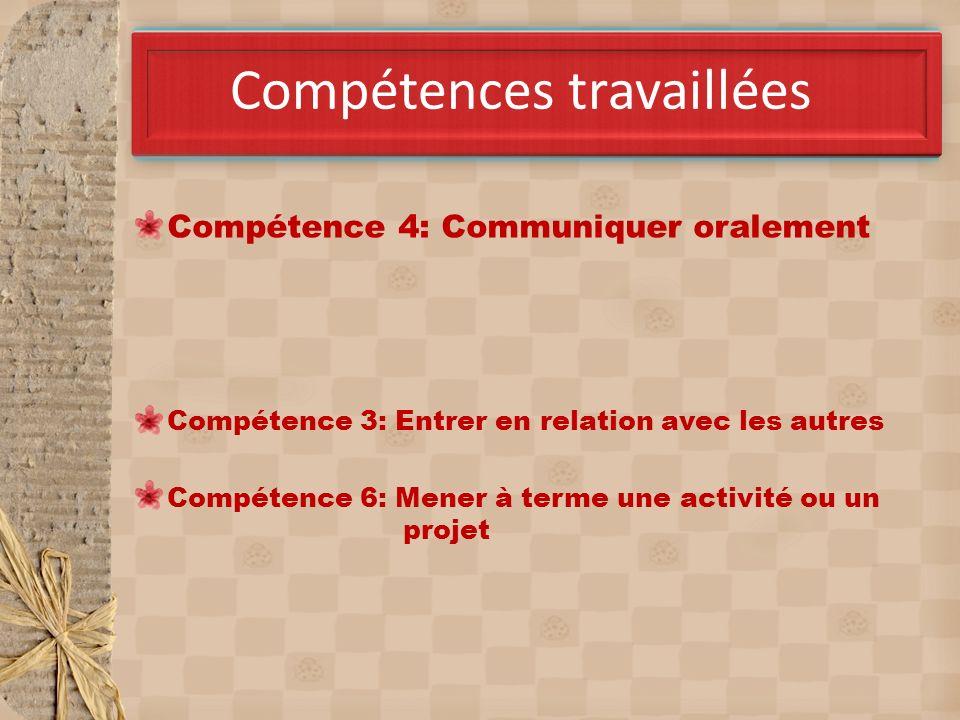 Compétences travaillées Compétence 4: Communiquer oralement Compétence 3: Entrer en relation avec les autres Compétence 6: Mener à terme une activité ou un projet