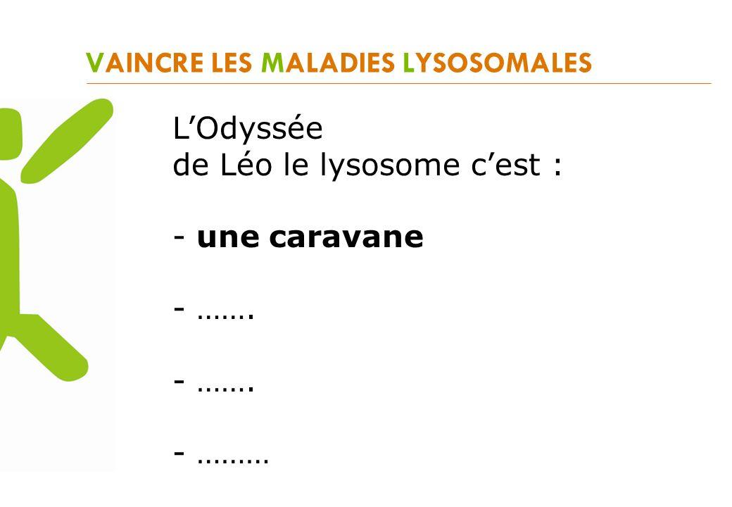 VAINCRE LES MALADIES LYSOSOMALES LOdyssée de Léo le lysosome cest : - une caravane - ……. - ………
