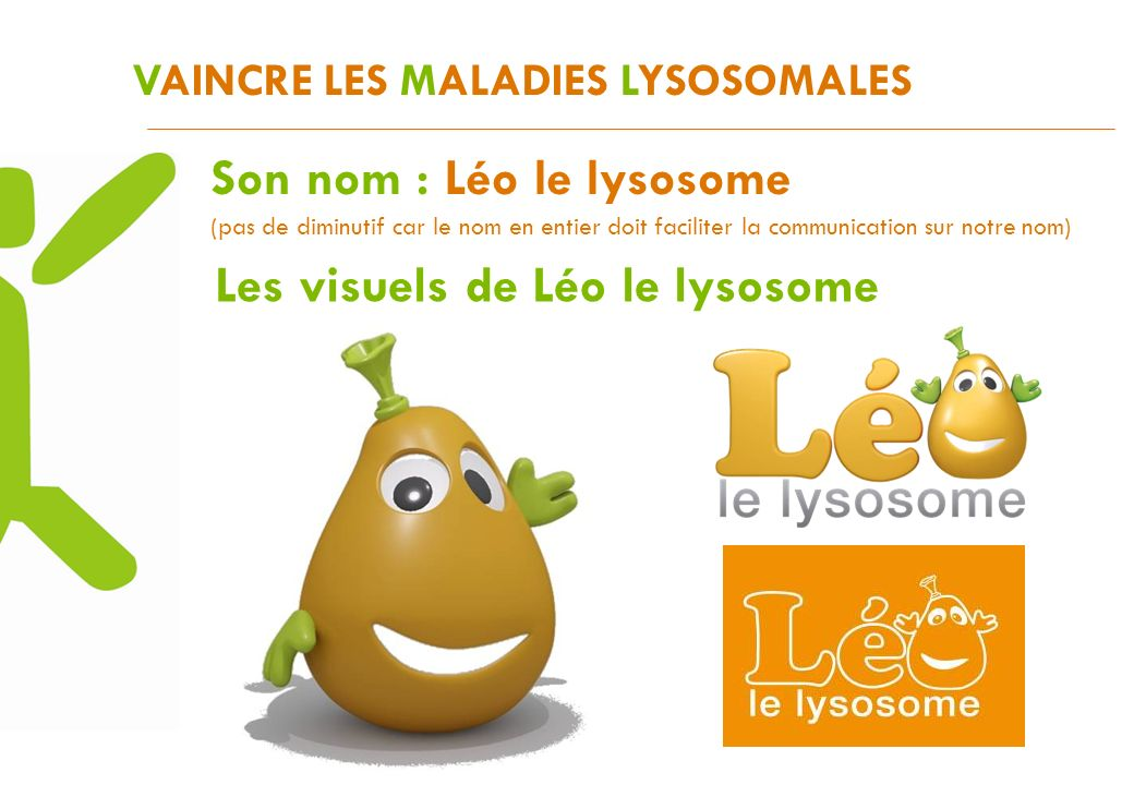 VAINCRE LES MALADIES LYSOSOMALES Les visuels de Léo le lysosome Son nom : Léo le lysosome (pas de diminutif car le nom en entier doit faciliter la com