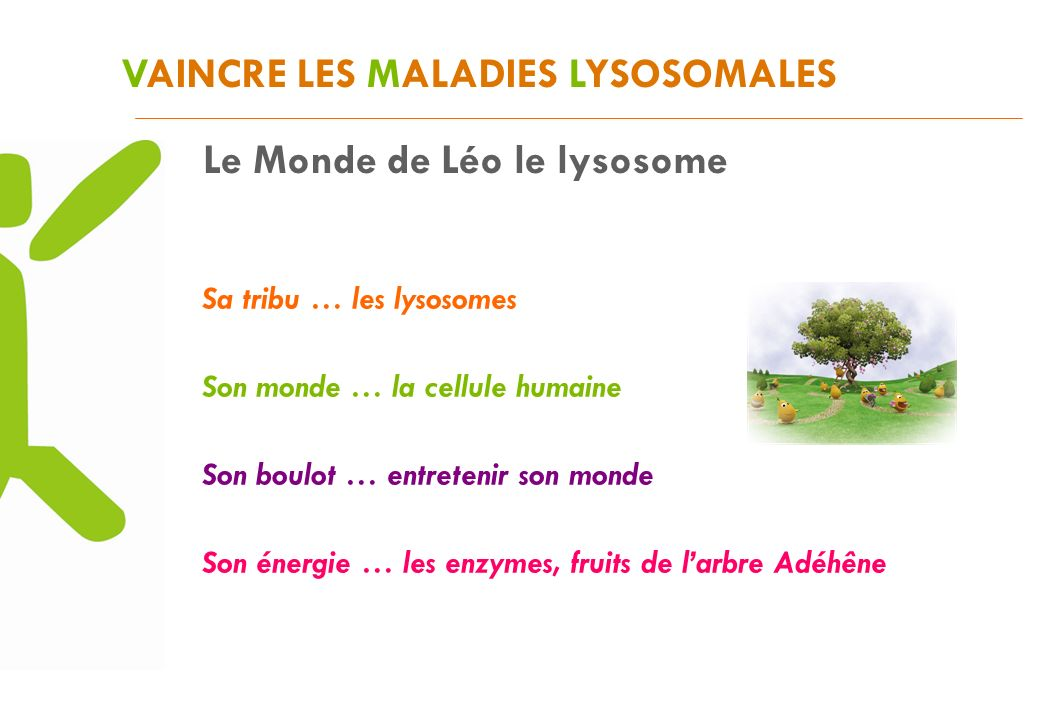 VAINCRE LES MALADIES LYSOSOMALES Sa tribu … les lysosomes Son monde … la cellule humaine Son boulot … entretenir son monde Son énergie … les enzymes, fruits de larbre Adéhêne