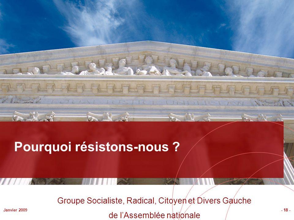 - 18 -Janvier 2009 Pourquoi résistons-nous ? - 18 - Groupe Socialiste, Radical, Citoyen et Divers Gauche de lAssemblée nationale