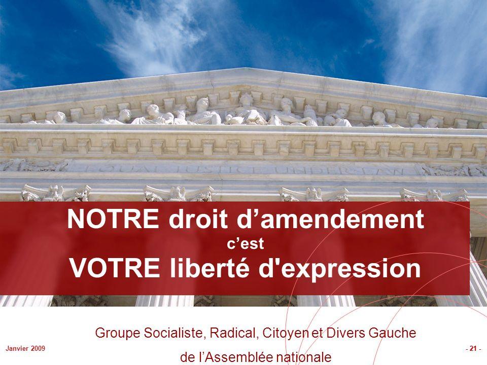 - 21 -Janvier 2009 NOTRE droit damendement cest VOTRE liberté d expression - 21 - Groupe Socialiste, Radical, Citoyen et Divers Gauche de lAssemblée nationale
