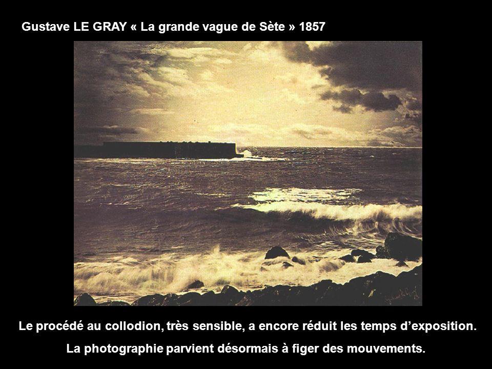 Gustave LE GRAY « La grande vague de Sète » 1857 Le procédé au collodion, très sensible, a encore réduit les temps dexposition. La photographie parvie