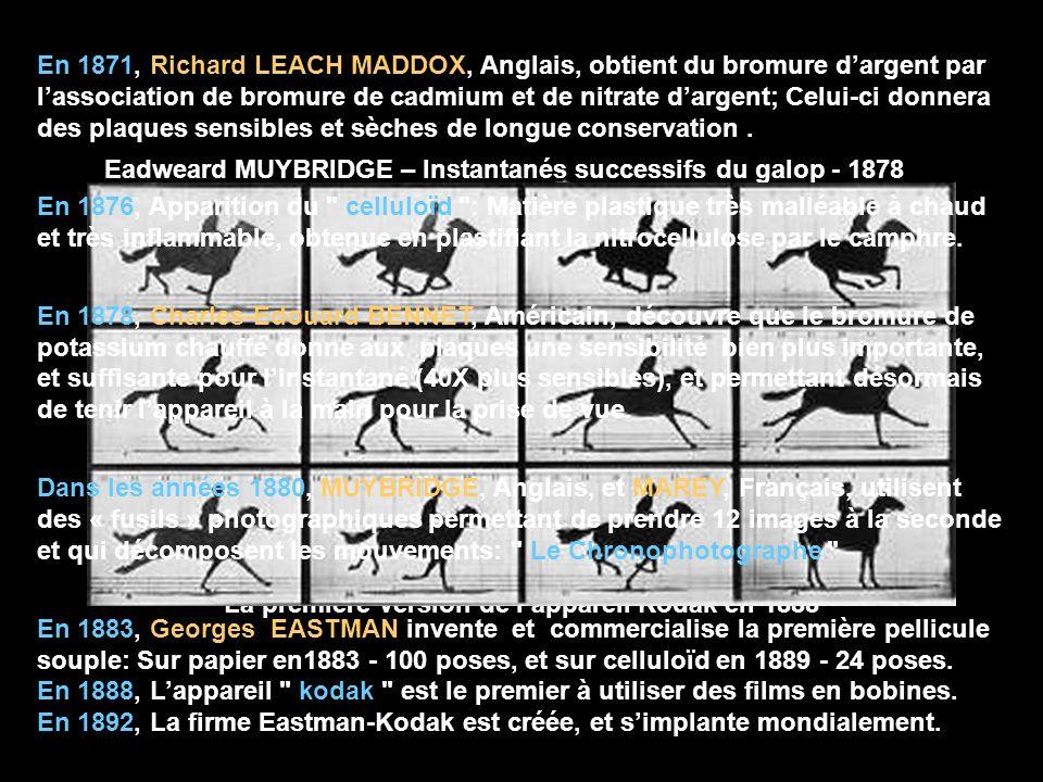 La première version de lappareil Kodak en 1888 Eadweard MUYBRIDGE – Instantanés successifs du galop - 1878 En 1871, Richard LEACH MADDOX, Anglais, obt
