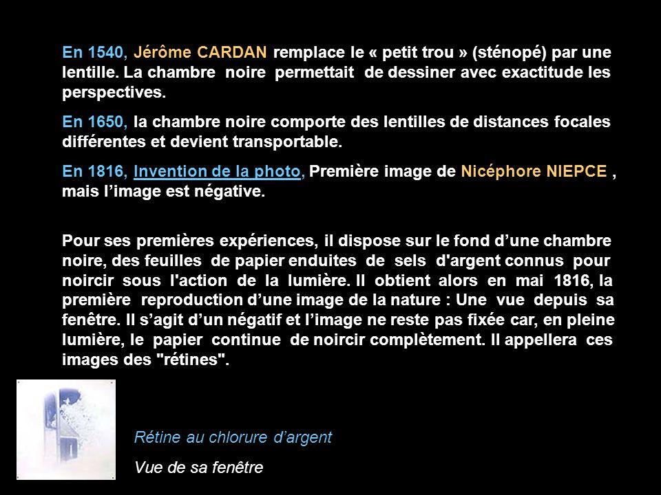 En 1540, Jérôme CARDAN remplace le « petit trou » (sténopé) par une lentille. La chambre noire permettait de dessiner avec exactitude les perspectives