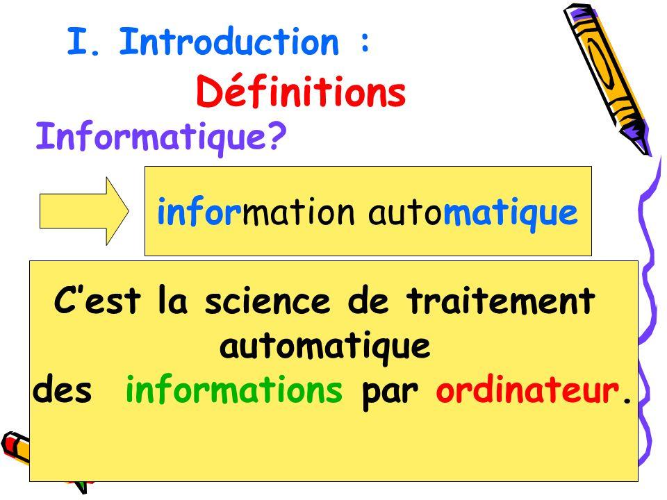 Cest la science de traitement automatique des informations par ordinateur. Définitions Informatique? information automatique I. Introduction :