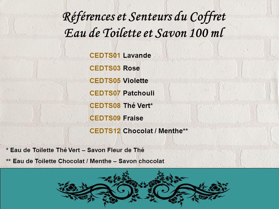 Références et Senteurs du Coffret Eau de Toilette et Savon 100 ml CEDTS01 Lavande CEDTS03 Rose CEDTS05 Violette CEDTS07 Patchouli CEDTS08 Thé Vert* CEDTS09 Fraise CEDTS12 Chocolat / Menthe** * Eau de Toilette Thé Vert – Savon Fleur de Thé ** Eau de Toilette Chocolat / Menthe – Savon chocolat