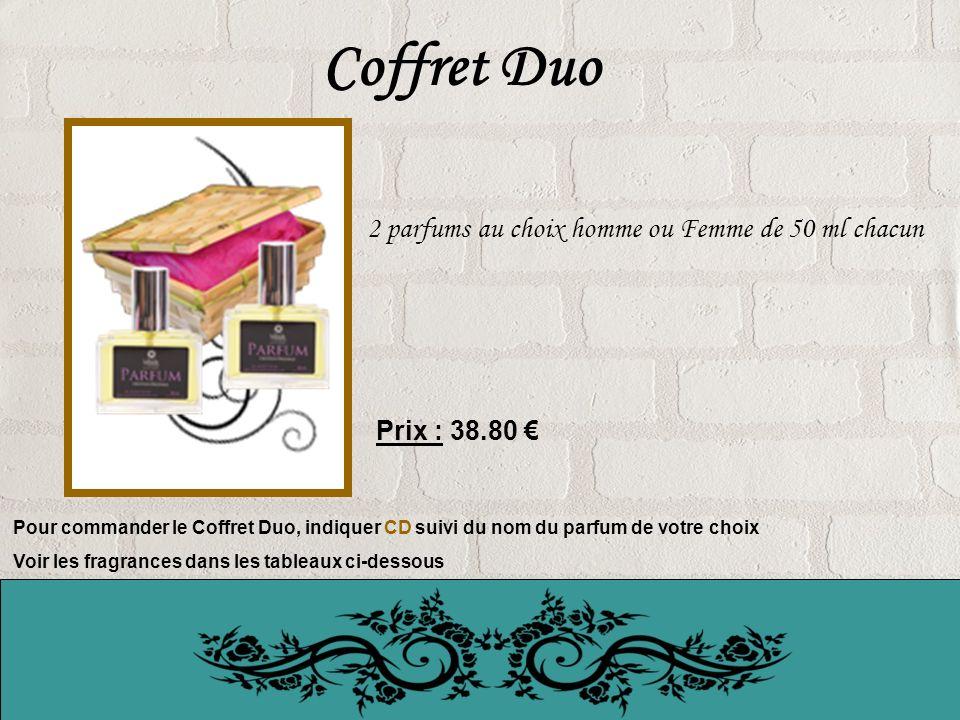 Coffret Duo 2 parfums au choix homme ou Femme de 50 ml chacun Prix : 38.80 Pour commander le Coffret Duo, indiquer CD suivi du nom du parfum de votre choix Voir les fragrances dans les tableaux ci-dessous