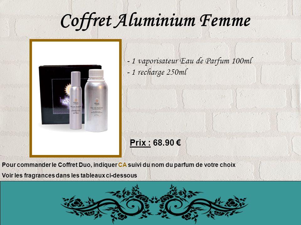 Coffret Aluminium Femme - 1 vaporisateur Eau de Parfum 100ml - 1 recharge 250ml Prix : 68.90 Pour commander le Coffret Duo, indiquer CA suivi du nom du parfum de votre choix Voir les fragrances dans les tableaux ci-dessous