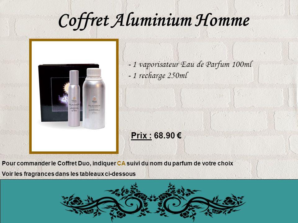 Coffret Aluminium Homme - 1 vaporisateur Eau de Parfum 100ml - 1 recharge 250ml Prix : 68.90 Pour commander le Coffret Duo, indiquer CA suivi du nom du parfum de votre choix Voir les fragrances dans les tableaux ci-dessous
