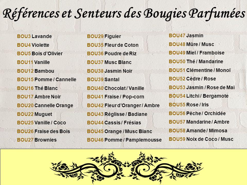 Références et Senteurs des Bougies Parfumées BOU3 Lavande BOU4 Violette BOU5 Bois dOlivier BOU11 Vanille BOU12 Bambou BOU15 Pomme / Cannelle BOU16 Thé Blanc BOU17 Ambre Noir BOU20 Cannelle Orange BOU22 Muguet BOU25 Vanille / Coco BOU26 Fraise des Bois BOU27 Brownies BOU29 Figuier BOU35 Fleur de Coton BOU36 Poudre de Riz BOU37 Musc Blanc BOU38 Jasmin Noir BOU39 Santal BOU40 Chocolat / Vanille BOU41 Fraise / Pop-corn BOU42 Fleur dOranger / Ambre BOU43 Réglisse / Badiane BOU44 Cassis / Frésias BOU45 Orange / Musc Blanc BOU46 Pomme / Pamplemousse BOU47 Jasmin BOU48 Mûre / Musc BOU49 Miel / Framboise BOU50 Thé / Mandarine BOU51 Clémentine / Monoï BOU52 Cèdre / Rose BOU53 Jasmin / Rose de Mai BOU54 Litchi / Bergamote BOU55 Rose / Iris BOU56 Pêche / Orchidée BOU57 Mandarine / Ambre BOU58 Amande / Mimosa BOU59 Noix de Coco / Musc