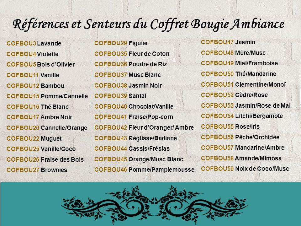 Références et Senteurs du Coffret Bougie Ambiance COFBOU3 Lavande COFBOU4 Violette COFBOU5 Bois dOlivier COFBOU11 Vanille COFBOU12 Bambou COFBOU15 Pomme/Cannelle COFBOU16 Thé Blanc COFBOU17 Ambre Noir COFBOU20 Cannelle/Orange COFBOU22 Muguet COFBOU25 Vanille/Coco COFBOU26 Fraise des Bois COFBOU27 Brownies COFBOU29 Figuier COFBOU35 Fleur de Coton COFBOU36 Poudre de Riz COFBOU37 Musc Blanc COFBOU38 Jasmin Noir COFBOU39 Santal COFBOU40 Chocolat/Vanille COFBOU41 Fraise/Pop-corn COFBOU42 Fleur dOranger/ Ambre COFBOU43 Réglisse/Badiane COFBOU44 Cassis/Frésias COFBOU45 Orange/Musc Blanc COFBOU46 Pomme/Pamplemousse COFBOU47 Jasmin COFBOU48 Mûre/Musc COFBOU49 Miel/Framboise COFBOU50 Thé/Mandarine COFBOU51 Clémentine/Monoï COFBOU52 Cèdre/Rose COFBOU53 Jasmin/Rose de Mai COFBOU54 Litchi/Bergamote COFBOU55 Rose/Iris COFBOU56 Pêche/Orchidée COFBOU57 Mandarine/Ambre COFBOU58 Amande/Mimosa COFBOU59 Noix de Coco/Musc