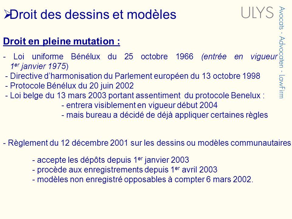 Droit des dessins et modèles Droit en pleine mutation : - Loi uniforme Bénélux du 25 octobre 1966 (entrée en vigueur 1 er janvier 1975) - Directive dh