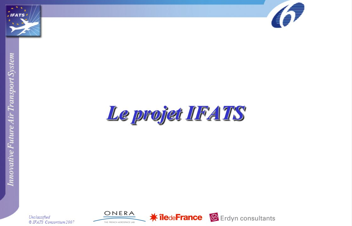 Innovative Future Air Transport System © IFATS Consortium 2007 Unclassified Le projet IFATS