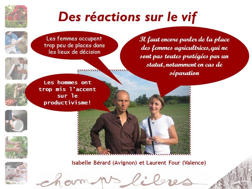 Des réactions sur le vif Isabelle Bérard (Avignon) et Laurent Four (Valence) Il faut encore parler de la place des femmes agricultrices, qui ne sont pas toutes protégées par un statut, notamment en cas de séparation Les hommes ont trop mis laccent sur le productivisme.