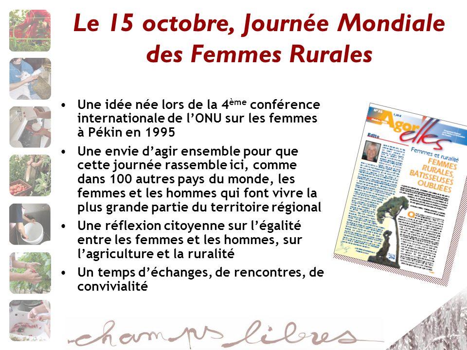Le 15 octobre, Journée Mondiale des Femmes Rurales Une idée née lors de la 4 ème conférence internationale de lONU sur les femmes à Pékin en 1995 Une envie dagir ensemble pour que cette journée rassemble ici, comme dans 100 autres pays du monde, les femmes et les hommes qui font vivre la plus grande partie du territoire régional Une réflexion citoyenne sur légalité entre les femmes et les hommes, sur lagriculture et la ruralité Un temps déchanges, de rencontres, de convivialité