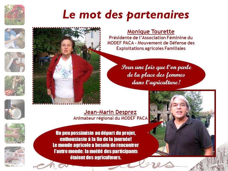 Le mot des partenaires Monique Tourette Présidente de lAssociation Féminine du MODEF PACA - Mouvement de Défense des Exploitations agricoles Familiales Un peu pessimiste au départ du projet, enthousiaste à la fin de la journée.