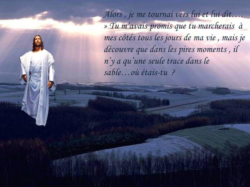 Jai remarqué quaux moments les plus difficiles de ma vie…il ny avait quune seule trace dans le sable… la mienne et Jésus nétait pas à mes côtés…