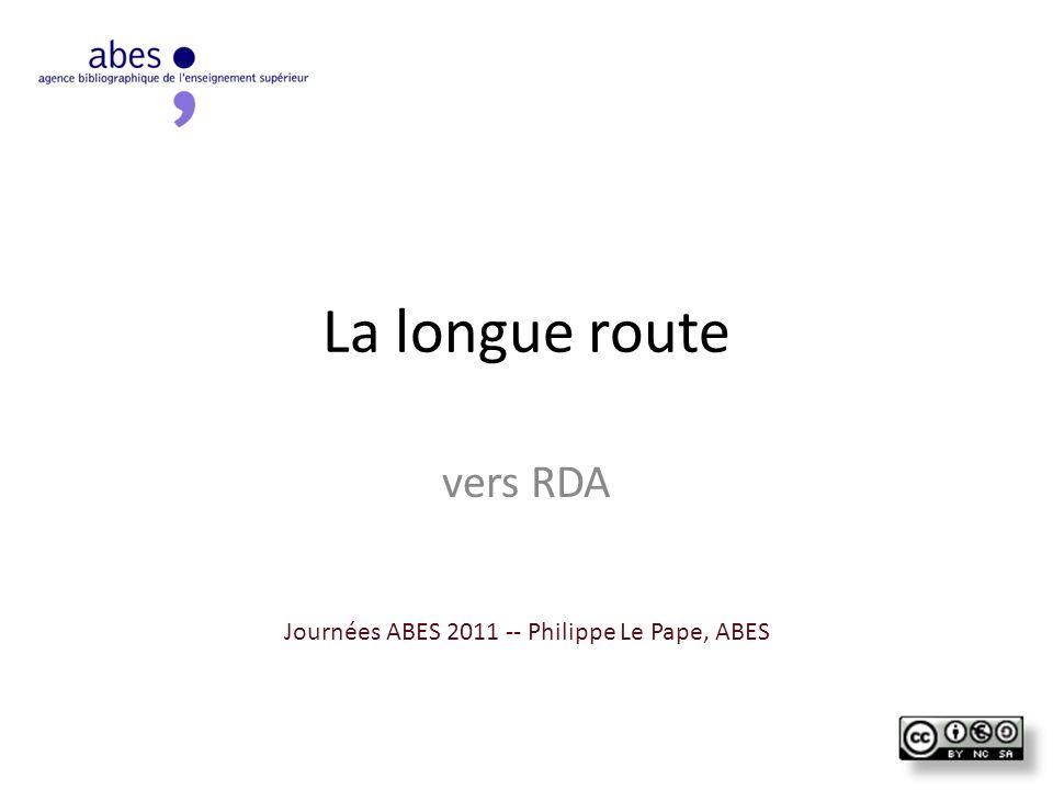 La longue route vers RDA Journées ABES 2011 -- Philippe Le Pape, ABES