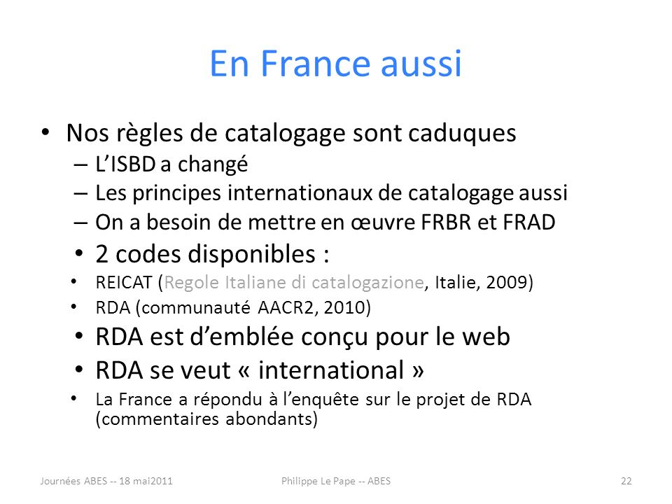 En France aussi Nos règles de catalogage sont caduques – LISBD a changé – Les principes internationaux de catalogage aussi – On a besoin de mettre en œuvre FRBR et FRAD 2 codes disponibles : REICAT (Regole Italiane di catalogazione, Italie, 2009) RDA (communauté AACR2, 2010) RDA est demblée conçu pour le web RDA se veut « international » La France a répondu à lenquête sur le projet de RDA (commentaires abondants) Journées ABES -- 18 mai201122Philippe Le Pape -- ABES