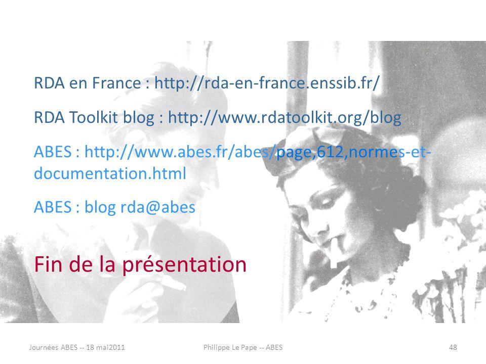 RDA en France : http://rda-en-france.enssib.fr/ Fin de la présentation RDA Toolkit blog : http://www.rdatoolkit.org/blog ABES : http://www.abes.fr/abes/page,612,normes-et- documentation.html ABES : blog rda@abes Journées ABES -- 18 mai201148Philippe Le Pape -- ABES