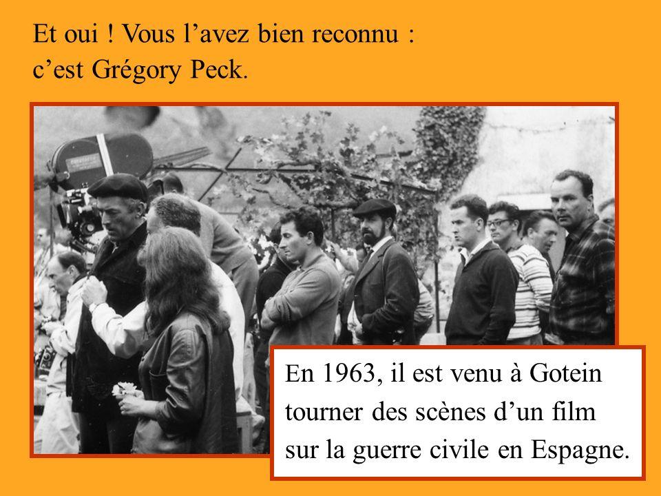 Et oui ! Vous lavez bien reconnu : cest Grégory Peck. E n 1963, il est venu à Gotein tourner des scènes dun film sur la guerre civile en Espagne.