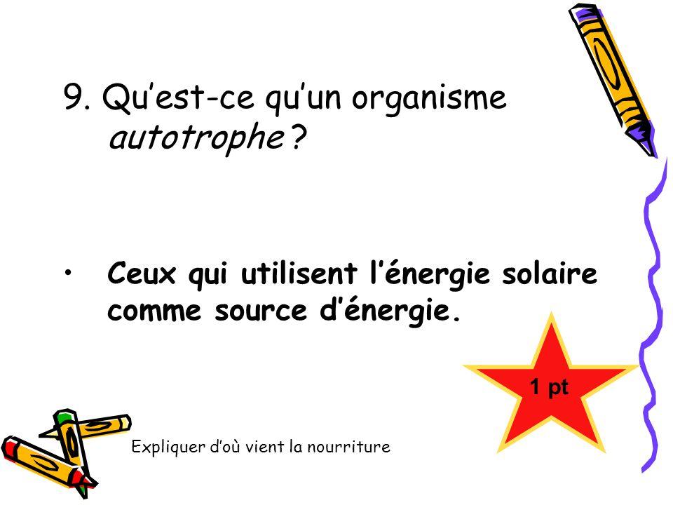 9. Quest-ce quun organisme autotrophe ? Ceux qui utilisent lénergie solaire comme source dénergie. 1 pt Expliquer doù vient la nourriture