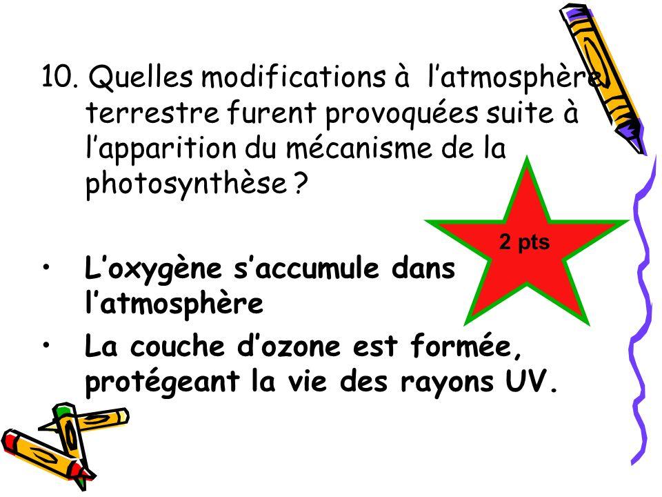 10. Quelles modifications à latmosphère terrestre furent provoquées suite à lapparition du mécanisme de la photosynthèse ? Loxygène saccumule dans lat